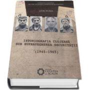Istoriografia clujeana sub supravegherea Securitatii (1945-1965) de Liviu Plesa