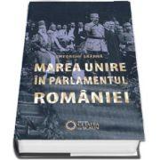 Marea unire in parlamentul Romaniei, editia a II-a, revizuita si adaugita de Gheorghe Sbarna