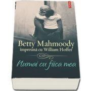 Numai cu fiica mea - Betty Mahmoody impreuna cu William Hoffer (Traducere de Mihaela Negrila)