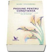 Pasiune pentru constienta. Traind deschis, traind autentic - o noua stare de constiinta de Marc Steinberg