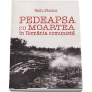 Pedeapsa cu moartea in Romania comunista de Radu Stancu