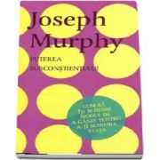 Puterea Subconstientului. Cum sa iti schimbi modul de a gandi pentru a-ti schimba viata de Joseph Murphy