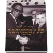 Relatiile Eomaniei cu state din Africa Ecuatoriala si de Vest (1960-1974) de Bogdan Iulian Rantes