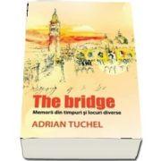 The Bridge. Memorii din timpuri si locuri diverse de Adrian Tuchel