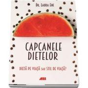 Capcanele dietelor. Dieta pe viata sau stil de viata? de Laura Ene
