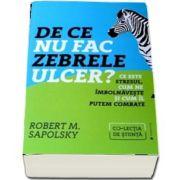 De ce nu fac zebrele ulcer? Ce este stresul, cum ne imbolnaveste si cum il putem combate de Robert M. Sapolsky