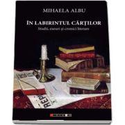 In labirintul cartilor. Studii, eseuri si cronici literare de Mihaela Albu