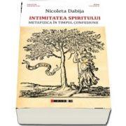 Intimitatea spiritului - Metafizica in timpul confesiunii de Nicoleta Dabija