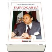 IREVOCABIL! Cum l-am invins pe Ceausescu de Sorin Dumitrescu