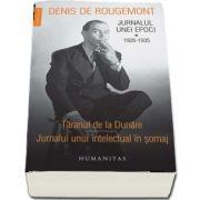 Jurnalul unei epoci. 1926-1935. Taranul de la Dunare. Jurnalul unui intelectual in somaj de Denis de Rougemont