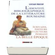 L identite bibliographique de la litterature roumaine: ecrivains, editeurs et lecteurs pendant la Belle Epoque de Lucian Pricop