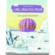 Lars, ursuletul polar. Lars, ajuta-ma sa zbor! de Hans de Beer