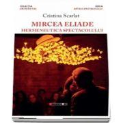 Mircea Eliade - Hermeneutica spectacolului de Cristina Scarlat