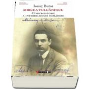 Mircea Vulcanescu - O microistorie a interbelicului romanesc de Ionut Butoi