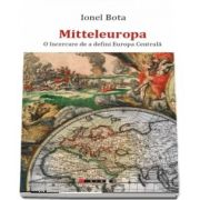 Mitteleuropa. O incercare de a defini Europa Centrala de Ionel Bota