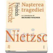 Nasterea tragediei de Friedrich Nietzsche - Cu o introducere de Richard Wagner
