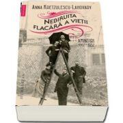 Nebiruita flacara a vietii. Amintiri, 1867-1952 de Anna Kretzulescu-Lahovary - Editie ingrijita, traducere din franceza si studiu introductiv de Alina Pavelescu