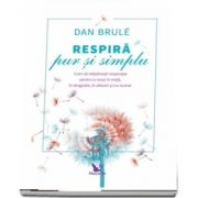 Respira pur si simplu. Cum sa stapanesti respiratia pentru a reusi in viata, in dragoste, in afaceri si nu numai de Dan Brule