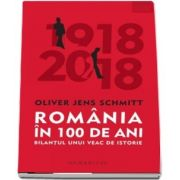 Romania in 100 de ani. Bilantul unui veac de istorie de Oliver Jens Schmitt - Traducere de Wilhelm Tauwinkl