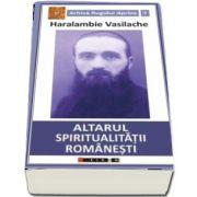 Altarul spiritualitatii romanesti - Haralambie Vasilache (Arhiva Rugului Aprins 7)