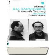 Arhitectul G. M. Cantacuzino in dosarele Securitatii (Vlad Mitric Ciupe)