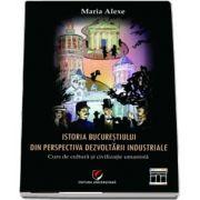 Istoria Bucurestiului din perspectiva dezvoltarii industriale. Curs de cultura si civilizatie umanista (Maria Alexe)