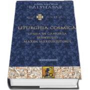 Liturghia cosmica. Lumea in gandirea Sfantului Maxim Marturisitorul - Hans Urs Von Balthasar