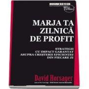 Marja ta zilnica de profit. Strategii cu impact garantat asupra cresterii eficientei din fiecare zi de David Horsager