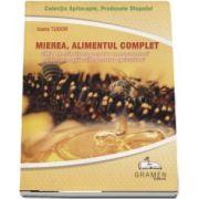 Mierea, alimentul complet. Ghid de sanatate pentru consumatori si informatii utile pentru apicultori (Colectia Apiterapie, Produsele Stupului)