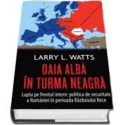 Oaia alba in turma neagra. Politica de securitate a Romaniei in perioada razboiului rece de Larry L. Watts