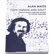 Oare materia este totul? Eseuri despre raportul omului cu lumea materiala de Alan Watts