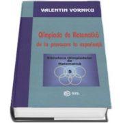 Olimpiada de Matematica de la provocare la experienta de Valentin Vornicu (Colectia Biblioteca Olimpiadelor de Matematica, volumul 5)