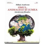 Omul, animalele si lumea. Interferente filosofice de Mihai Androne (Colectia Universitas)