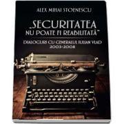 Securitatea nu poate fi reabilitata. Dialoguri cu generalul Iulian Vlad (2003-2008) de Alex Mihai Stoenescu