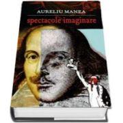 Spectacole imaginare de Aureliu Manea