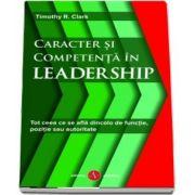 Caracter si competenta in leadership. Tot ceea ce se afla dincolo de functie, pozitie sau autoritate de Timothy R. Clark
