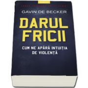 Darul fricii. Cum ne apara intuitia de violenta - Gavin de Becker