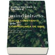 Mindfulness, calea constienta spre compasiunea de sine. Cum sa te eliberezi de gandurile si de emotiile distructive - Christopher K. Germer