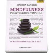 Mindfulness pe intelesul tuturor. Fii mai prezent in viata de zi cu zi - Martha Langley