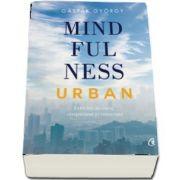 Mindfulness urban. Exercitii de curaj, compasiune si conectare de Gaspar Gyorgy