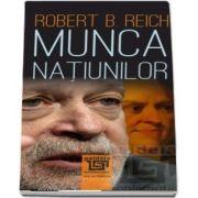 Munca natiunilor. Pregatindu-ne pentru capitalismul secolului XXI de Robert B. Reich