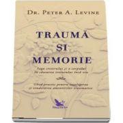 Traumă și memorie. Saga creierului și a corpului în căutarea trecutului încă viu de Dr. Peter A Levine