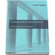Consilierea filosofica. De la practica la profesie - Vasile Hategan