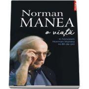 Norman Manea - O viata. In honorem Norman Manea la 80 de ani