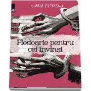 Pledoarie pentru cei învinși - Maria Petrescu