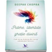 Putere, libertate si gratie divina. Cum sa ne hranim din sursa adevaratei fericiri. Editie revizuita - Chopra Deepak