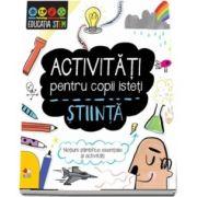 Activitati pentru copii isteti. Stiinta. Notiuni stiintifice esentiale si activitati
