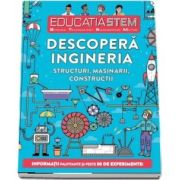 Educatia STEM - Descopera ingineria. Structuri, masinarii, constructii. Informatii palpitante si peste 30 de experimente!