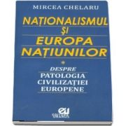 Nationalismul si Europa Natiunilor. Despre patologia civilizatiei europene de Mircea Chelaru