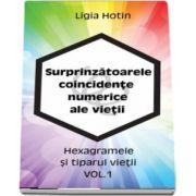 Surprinzatoarele coincidente numerice ale vietii - Hexagramele si tiparul vietii volumul 1 - Ligia Hotin